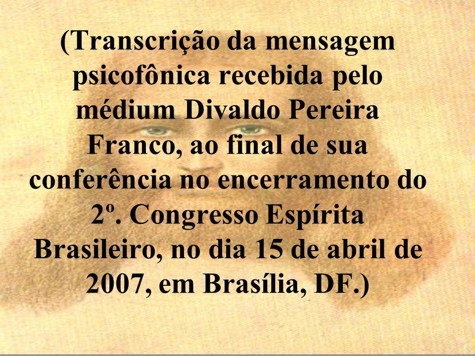 (Transcrição da mensagem psicofônica recebida pelo médium Divaldo Pereira Franco, ao final de sua conferência no encerramento do 2º.