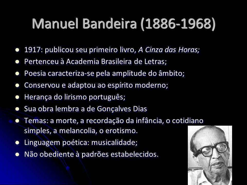 Manuel Bandeira (1886-1968) 1917: publicou seu primeiro livro, A Cinza das Horas; Pertenceu à Academia Brasileira de Letras;