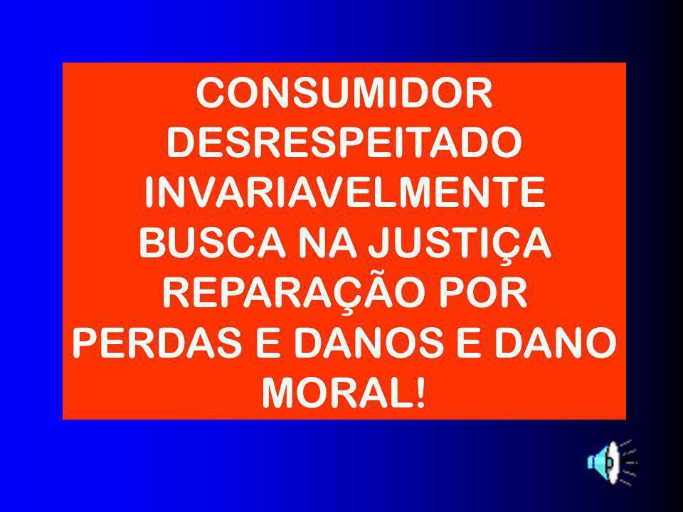 CONSUMIDOR DESRESPEITADO INVARIAVELMENTE BUSCA NA JUSTIÇA REPARAÇÃO POR PERDAS E DANOS E DANO MORAL!