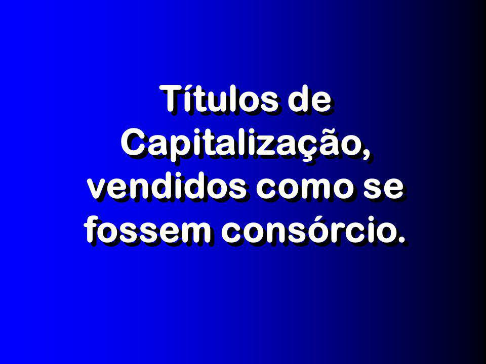Títulos de Capitalização, vendidos como se fossem consórcio.