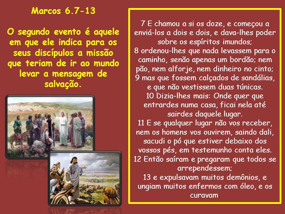 Marcos 6.7-13 O segundo evento é aquele em que ele indica para os seus discípulos a missão que teriam de ir ao mundo levar a mensagem de salvação.