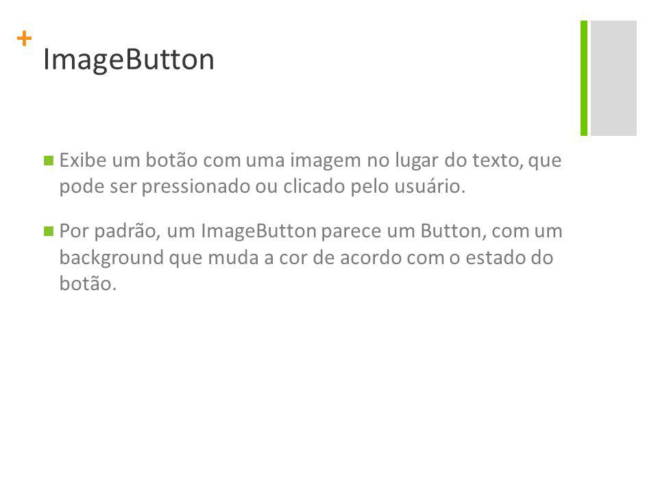 ImageButton Exibe um botão com uma imagem no lugar do texto, que pode ser pressionado ou clicado pelo usuário.