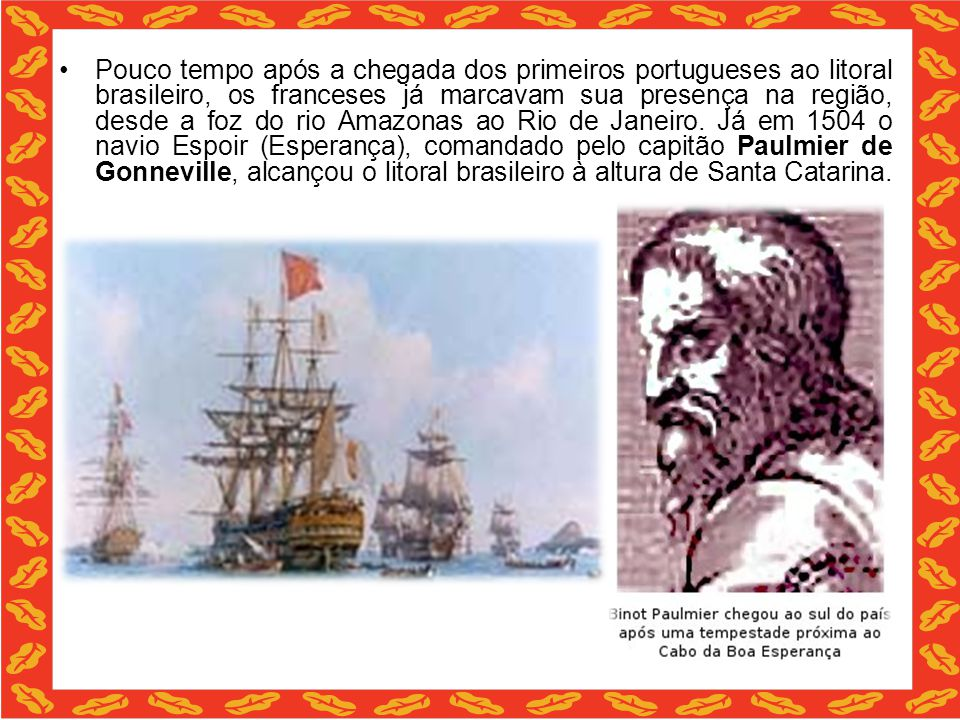 Pouco tempo após a chegada dos primeiros portugueses ao litoral brasileiro, os franceses já marcavam sua presença na região, desde a foz do rio Amazonas ao Rio de Janeiro.