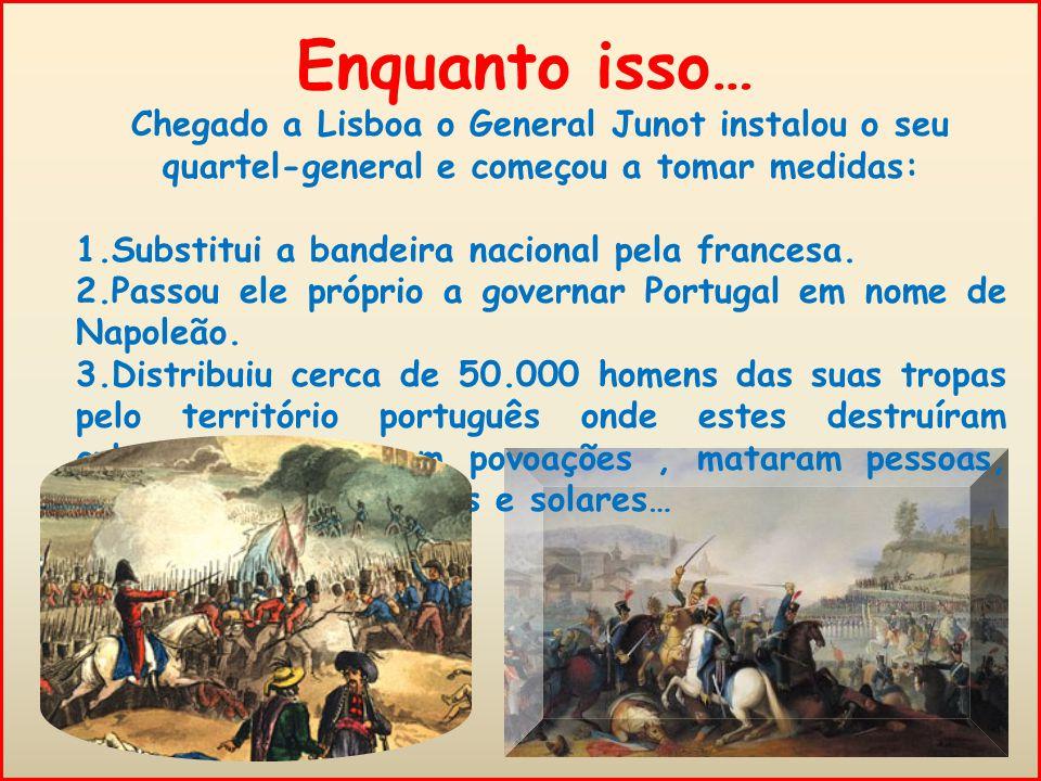 Enquanto isso… Chegado a Lisboa o General Junot instalou o seu quartel-general e começou a tomar medidas:
