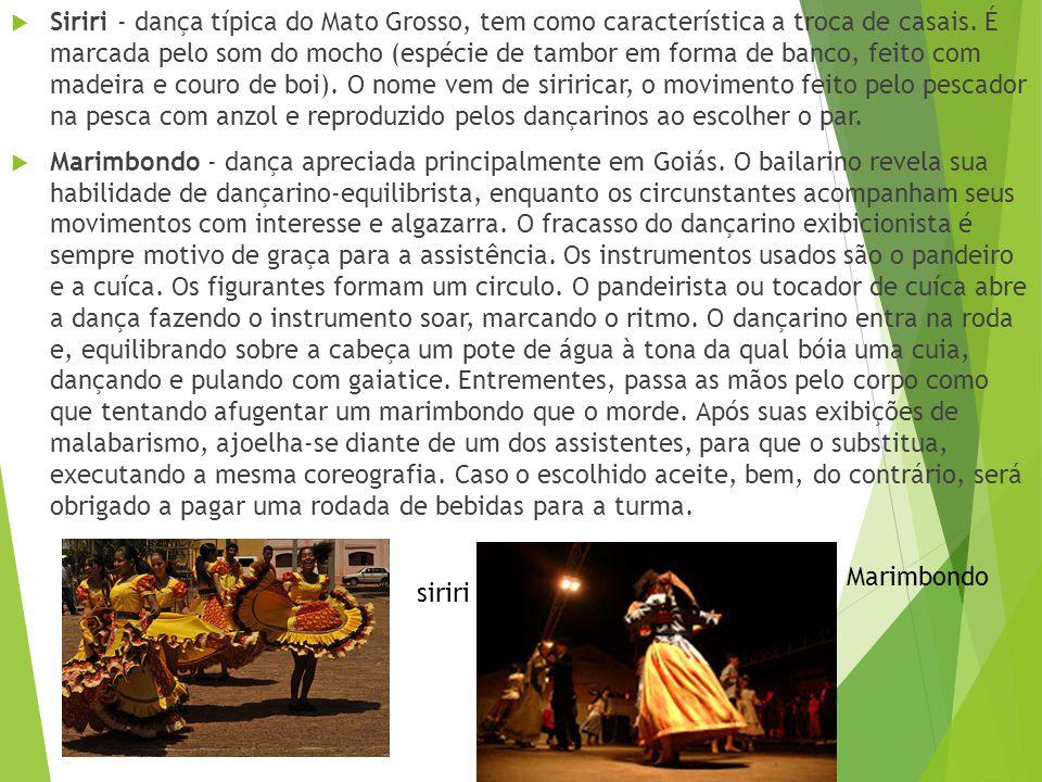 Siriri - dança típica do Mato Grosso, tem como característica a troca de casais. É marcada pelo som do mocho (espécie de tambor em forma de banco, feito com madeira e couro de boi). O nome vem de siriricar, o movimento feito pelo pescador na pesca com anzol e reproduzido pelos dançarinos ao escolher o par.