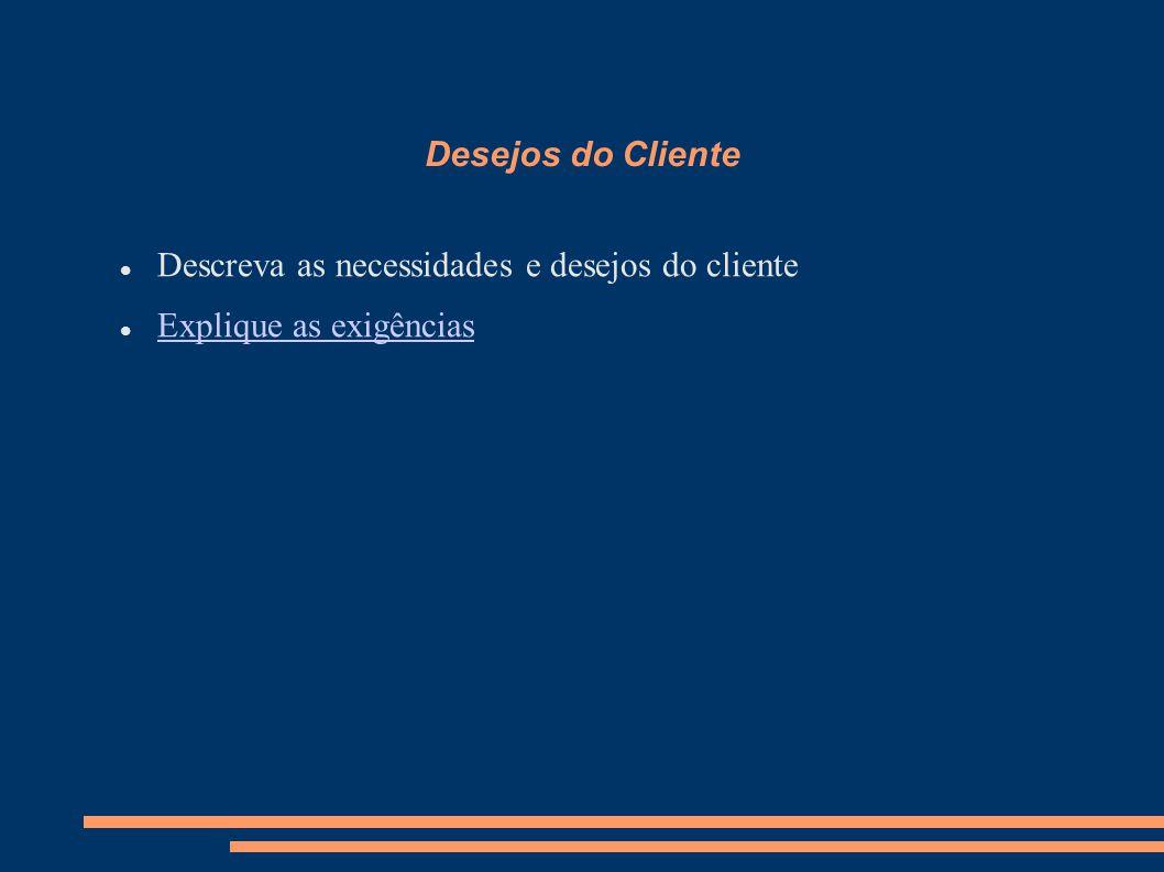 Desejos do Cliente Descreva as necessidades e desejos do cliente Explique as exigências