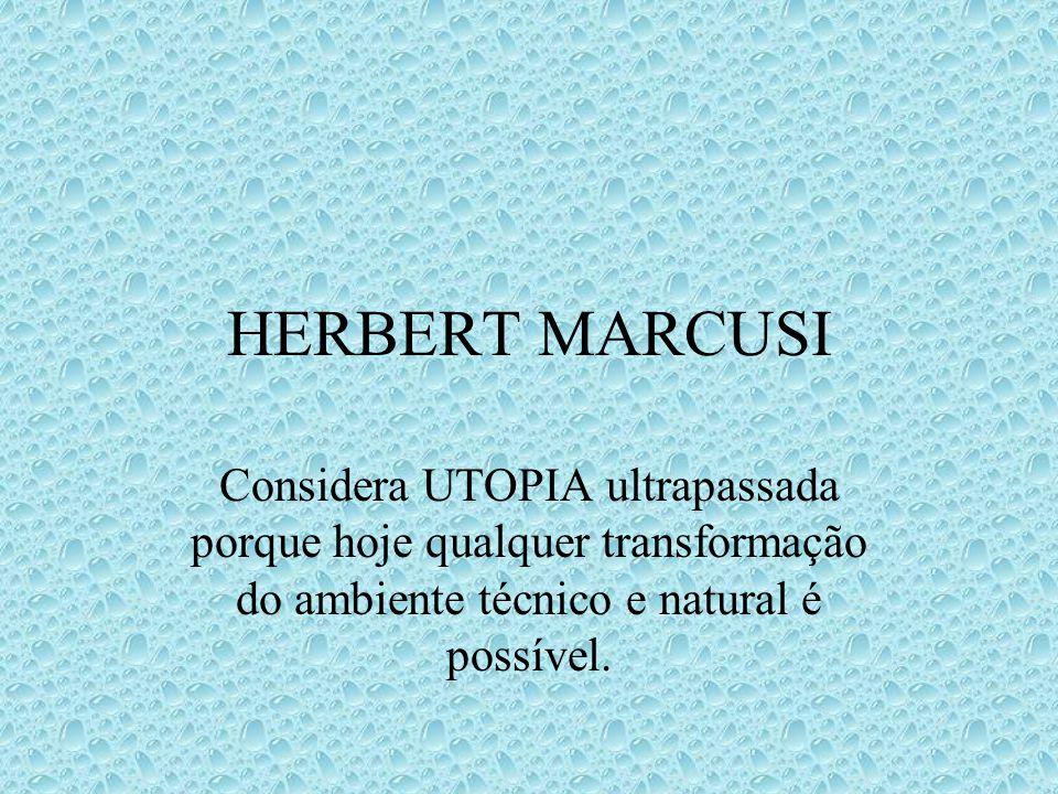 HERBERT MARCUSI Considera UTOPIA ultrapassada porque hoje qualquer transformação do ambiente técnico e natural é possível.