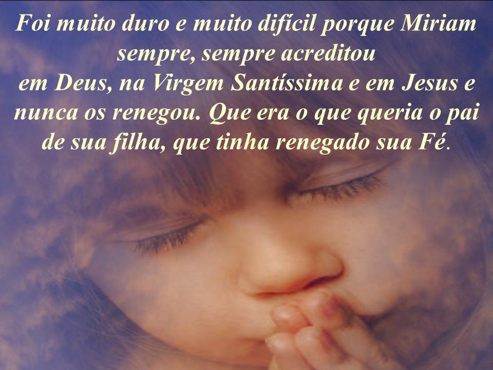 Foi muito duro e muito difícil porque Miriam sempre, sempre acreditou em Deus, na Virgem Santíssima e em Jesus e nunca os renegou.