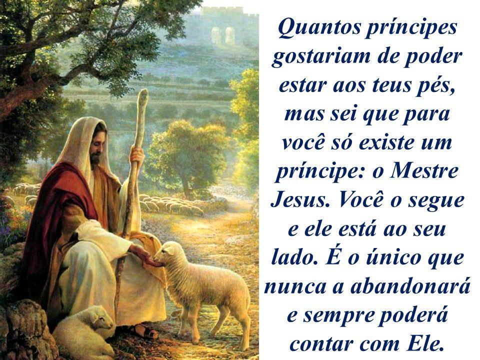 Quantos príncipes gostariam de poder estar aos teus pés, mas sei que para você só existe um príncipe: o Mestre Jesus.