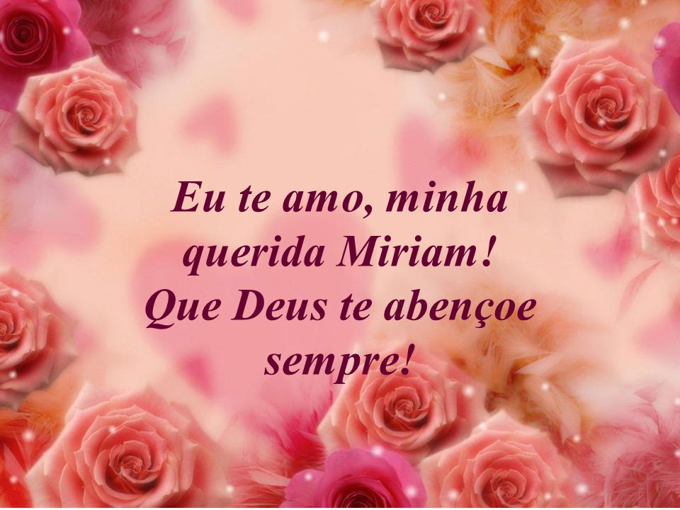 Eu te amo, minha querida Miriam! Que Deus te abençoe sempre!