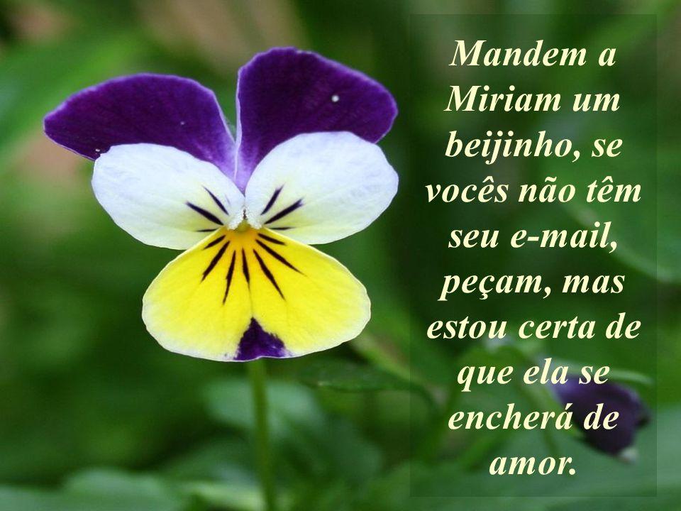 Mandem a Miriam um beijinho, se vocês não têm seu e-mail, peçam, mas estou certa de que ela se encherá de amor.