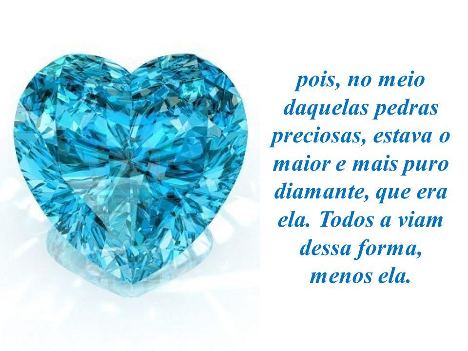 pois, no meio daquelas pedras preciosas, estava o maior e mais puro diamante, que era ela.