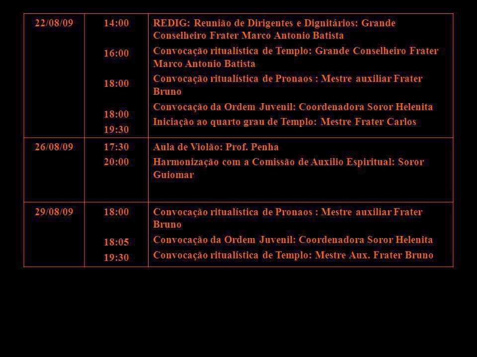 22/08/09 14:00. 16:00. 18:00. 19:30. REDIG: Reunião de Dirigentes e Dignitários: Grande Conselheiro Frater Marco Antonio Batista.
