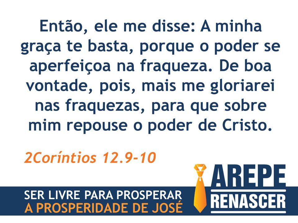 Então, ele me disse: A minha graça te basta, porque o poder se aperfeiçoa na fraqueza. De boa vontade, pois, mais me gloriarei nas fraquezas, para que sobre mim repouse o poder de Cristo.