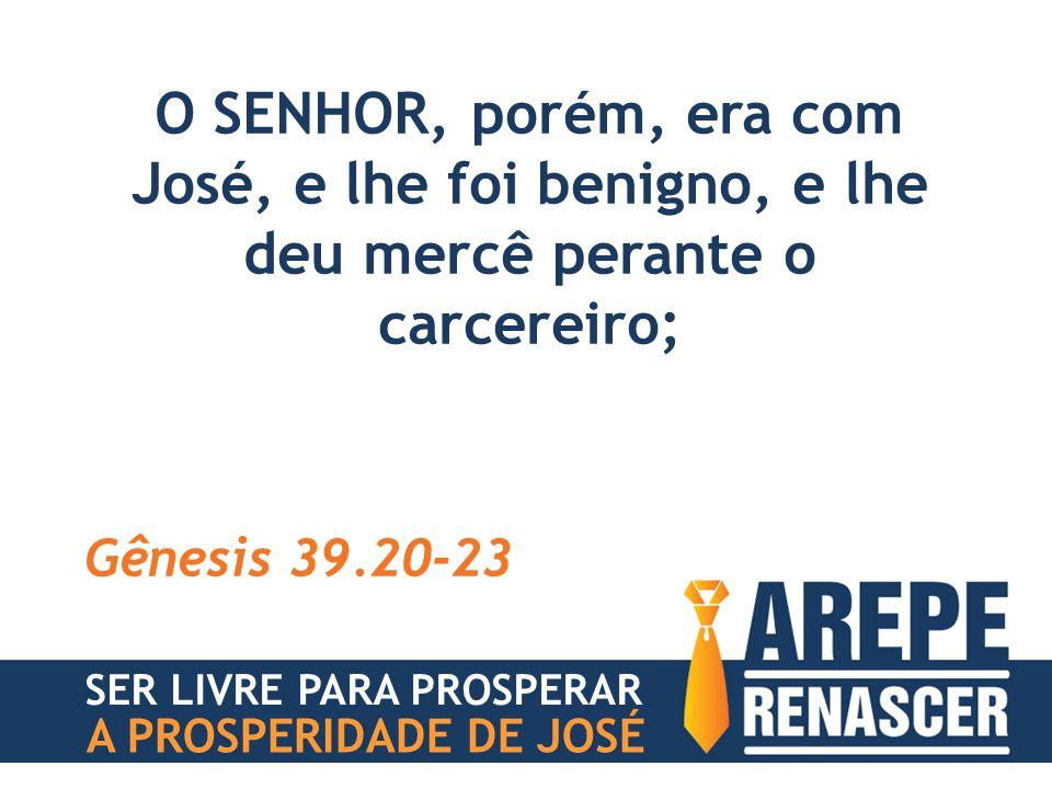 O SENHOR, porém, era com José, e lhe foi benigno, e lhe deu mercê perante o carcereiro;