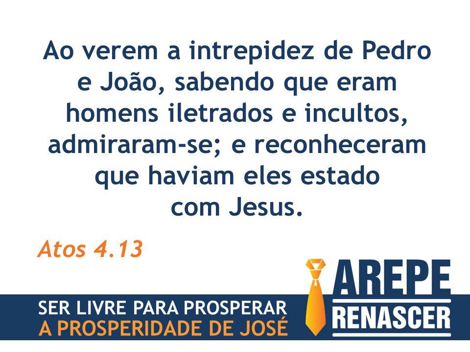 Ao verem a intrepidez de Pedro e João, sabendo que eram homens iletrados e incultos, admiraram-se; e reconheceram que haviam eles estado