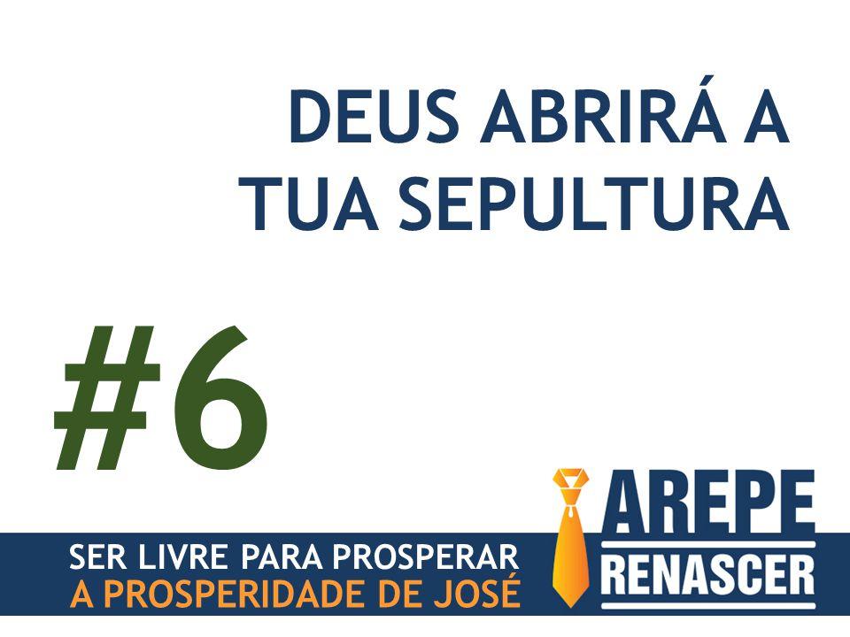 #6 DEUS ABRIRÁ A TUA SEPULTURA A PROSPERIDADE DE JOSÉ