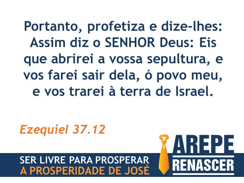 Portanto, profetiza e dize-lhes: Assim diz o SENHOR Deus: Eis que abrirei a vossa sepultura, e vos farei sair dela, ó povo meu, e vos trarei à terra de Israel.
