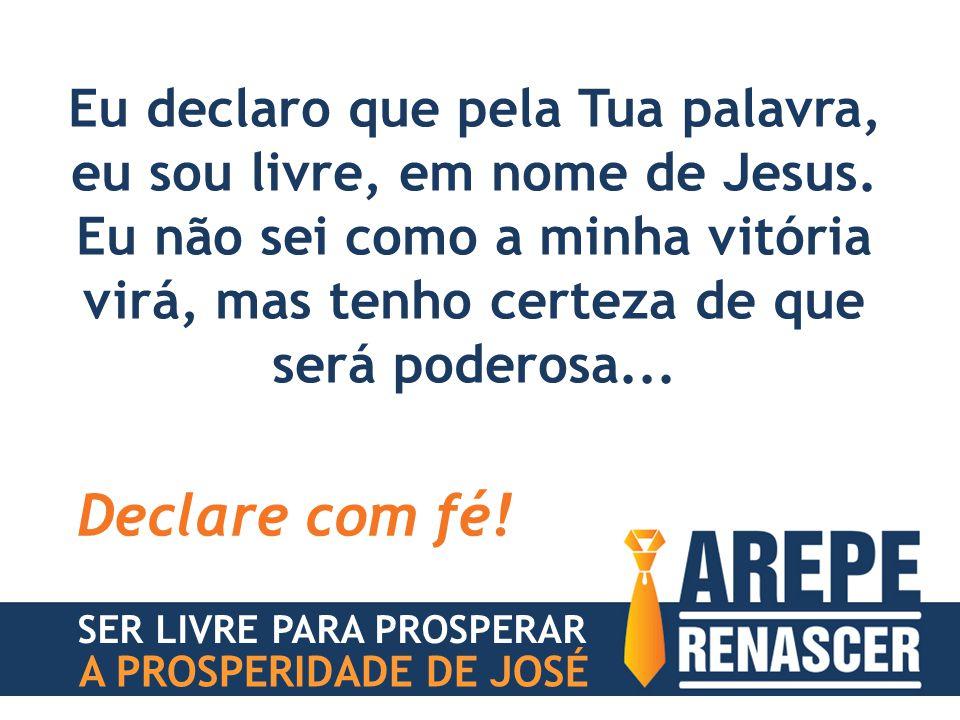 Eu declaro que pela Tua palavra, eu sou livre, em nome de Jesus