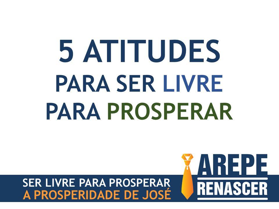5 ATITUDES PARA SER LIVRE PARA PROSPERAR A PROSPERIDADE DE JOSÉ
