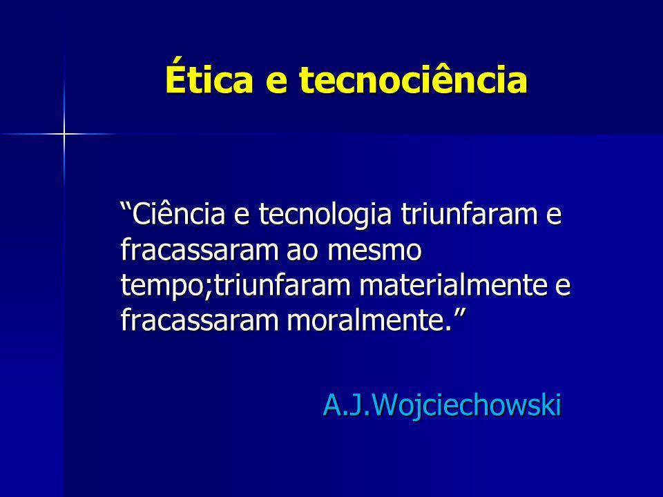 Ética e tecnociência Ciência e tecnologia triunfaram e fracassaram ao mesmo tempo;triunfaram materialmente e fracassaram moralmente.