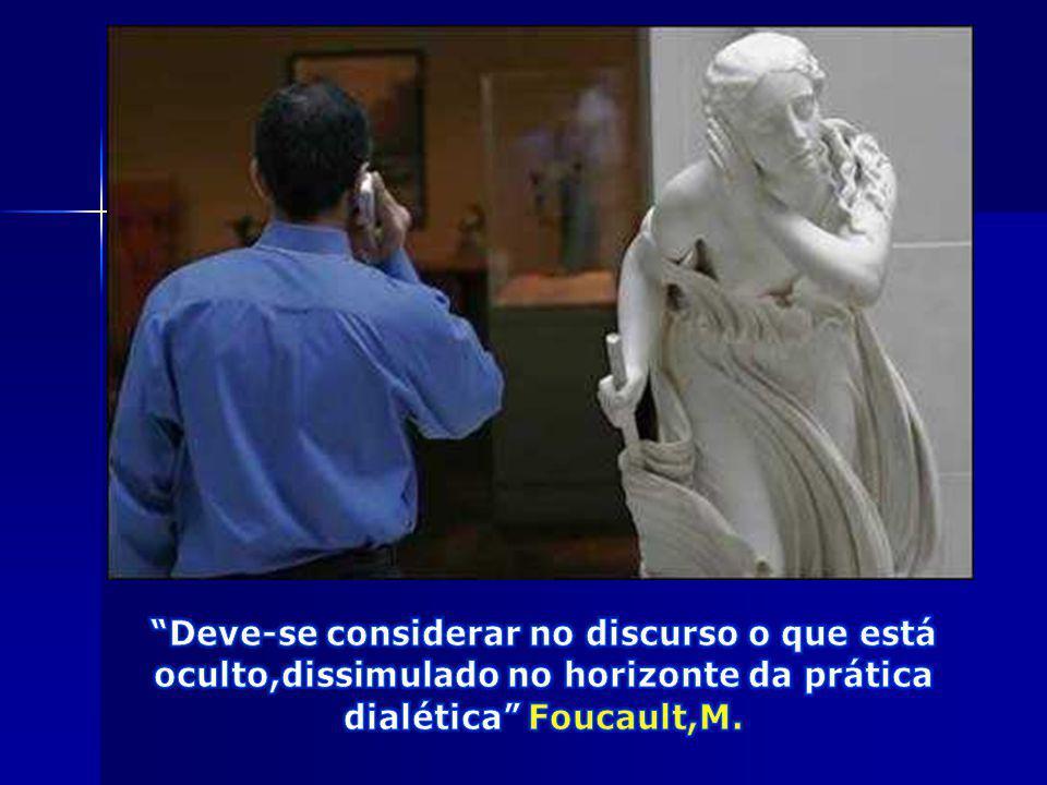 Deve-se considerar no discurso o que está oculto,dissimulado no horizonte da prática dialética Foucault,M.