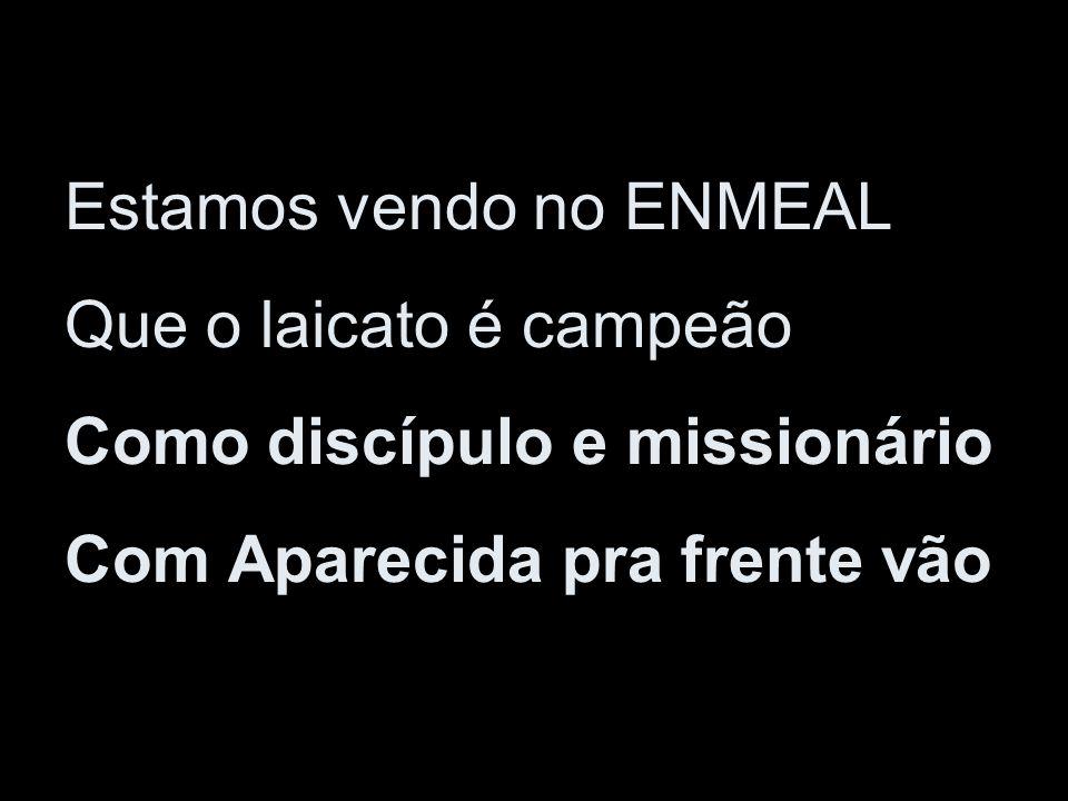 Estamos vendo no ENMEAL Que o laicato é campeão Como discípulo e missionário Com Aparecida pra frente vão
