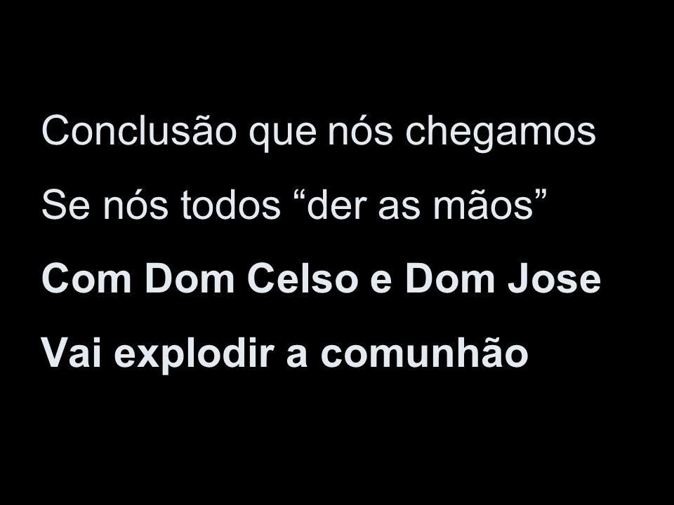 Conclusão que nós chegamos Se nós todos der as mãos Com Dom Celso e Dom Jose Vai explodir a comunhão