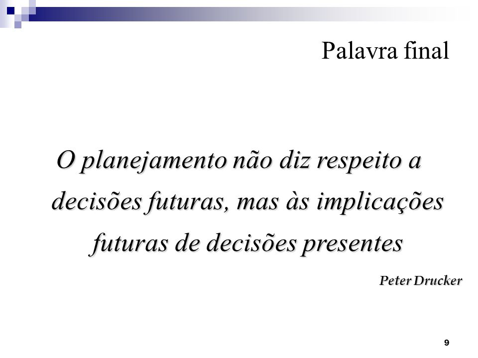 Palavra final O planejamento não diz respeito a decisões futuras, mas às implicações futuras de decisões presentes.