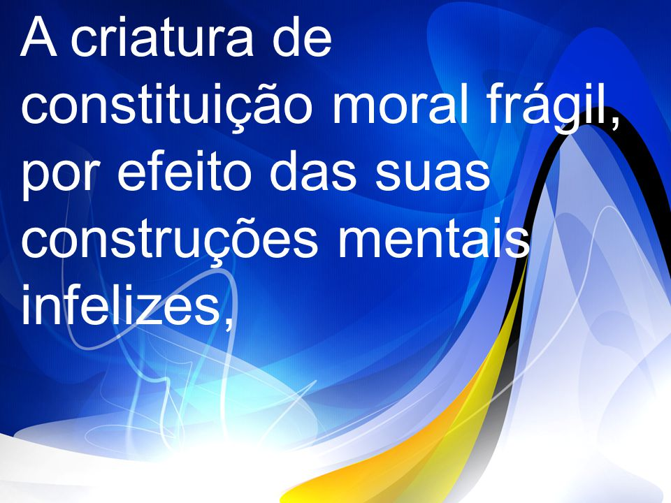 A criatura de constituição moral frágil, por efeito das suas construções mentais infelizes,