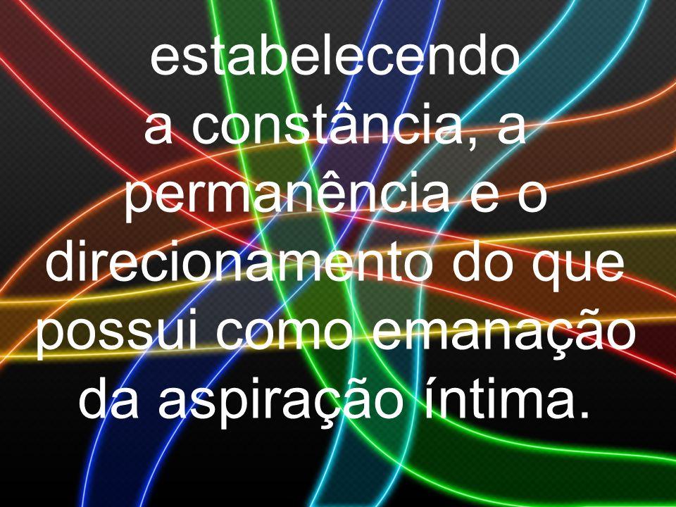 estabelecendo a constância, a permanência e o direcionamento do que possui como emanação da aspiração íntima.