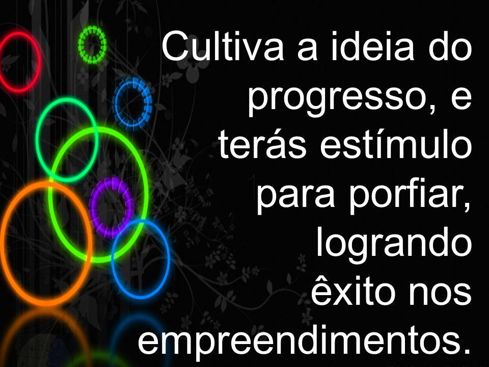 Cultiva a ideia do progresso, e
