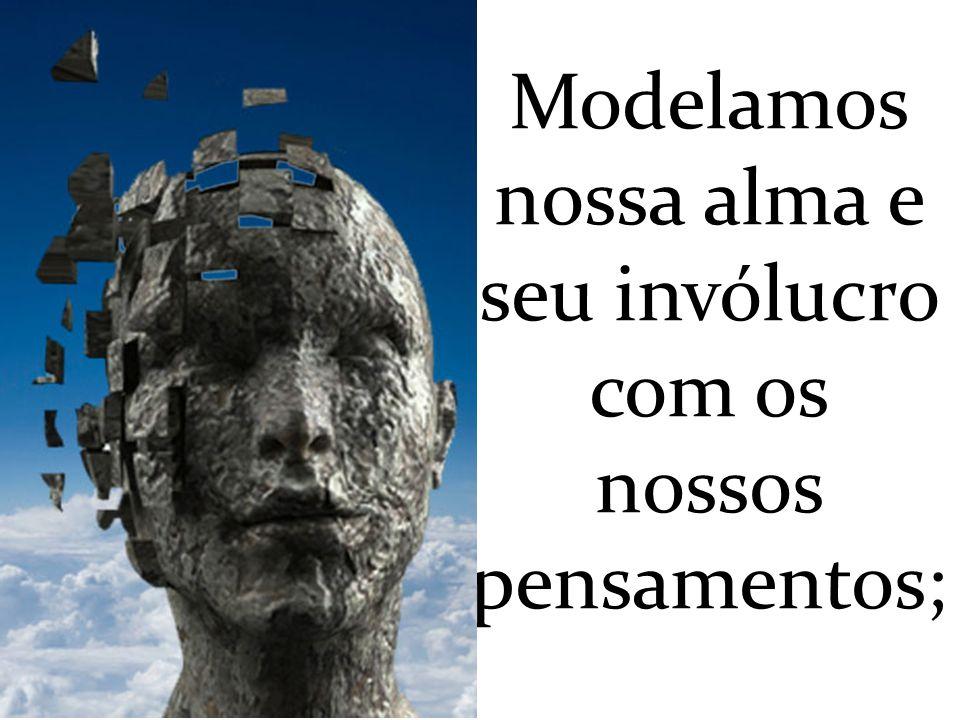 Modelamos nossa alma e seu invólucro com os nossos pensamentos;