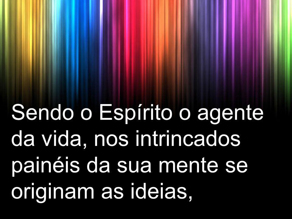 Sendo o Espírito o agente da vida, nos intrincados painéis da sua mente se originam as ideias,