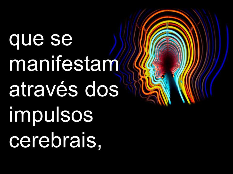 que se manifestam através dos impulsos cerebrais,