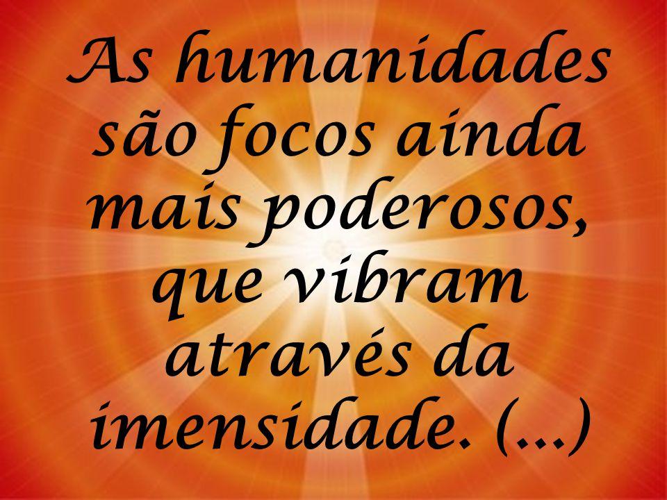 As humanidades são focos ainda mais poderosos, que vibram através da imensidade. (...)