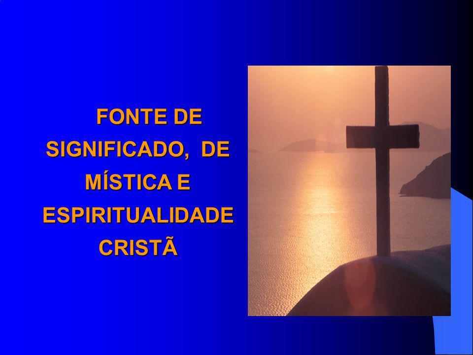 FONTE DE SIGNIFICADO, DE MÍSTICA E ESPIRITUALIDADE CRISTÃ