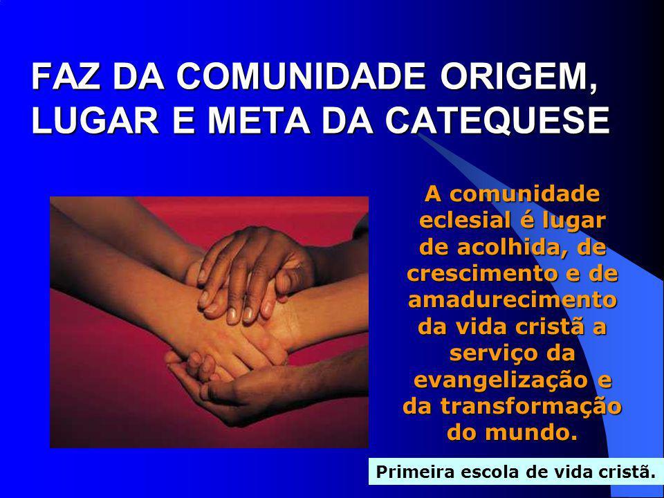 FAZ DA COMUNIDADE ORIGEM, LUGAR E META DA CATEQUESE