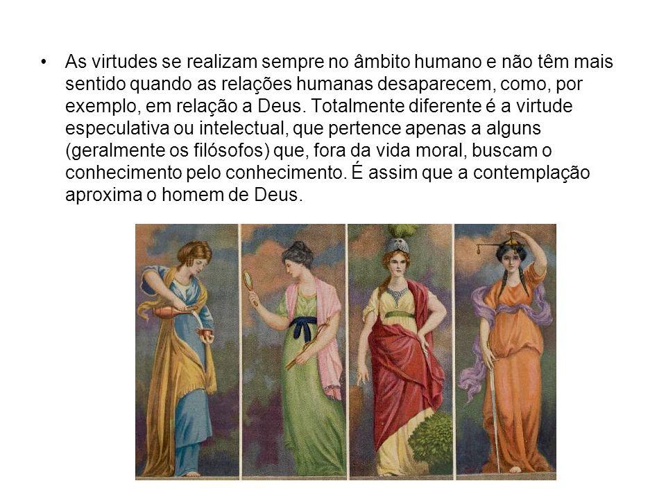 As virtudes se realizam sempre no âmbito humano e não têm mais sentido quando as relações humanas desaparecem, como, por exemplo, em relação a Deus.
