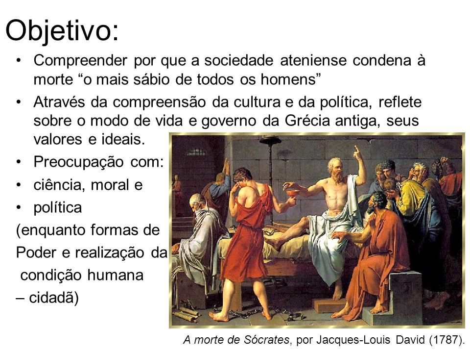 Objetivo: Compreender por que a sociedade ateniense condena à morte o mais sábio de todos os homens