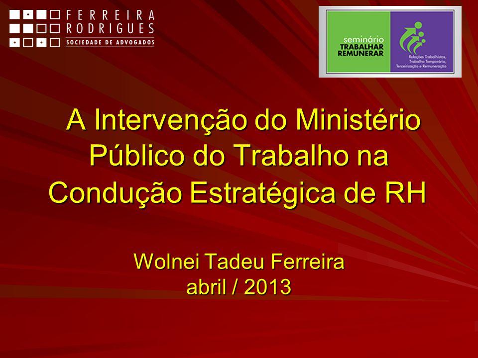 A Intervenção do Ministério Público do Trabalho na Condução Estratégica de RH Wolnei Tadeu Ferreira abril / 2013