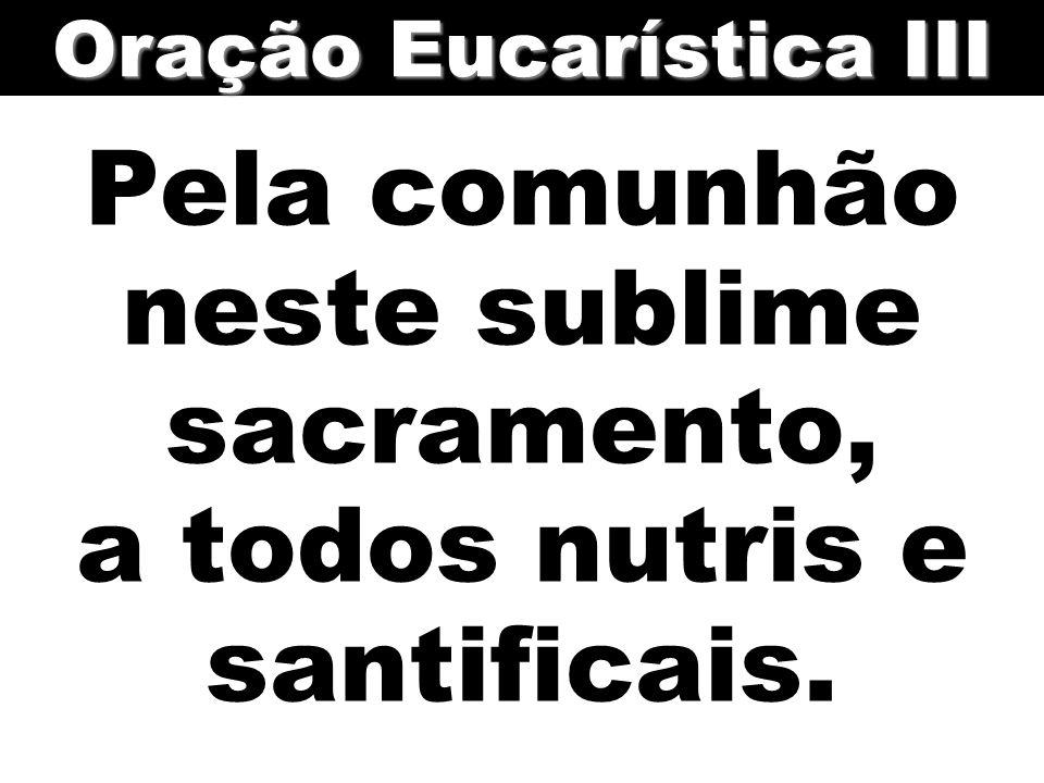 Pela comunhão neste sublime sacramento, a todos nutris e santificais.