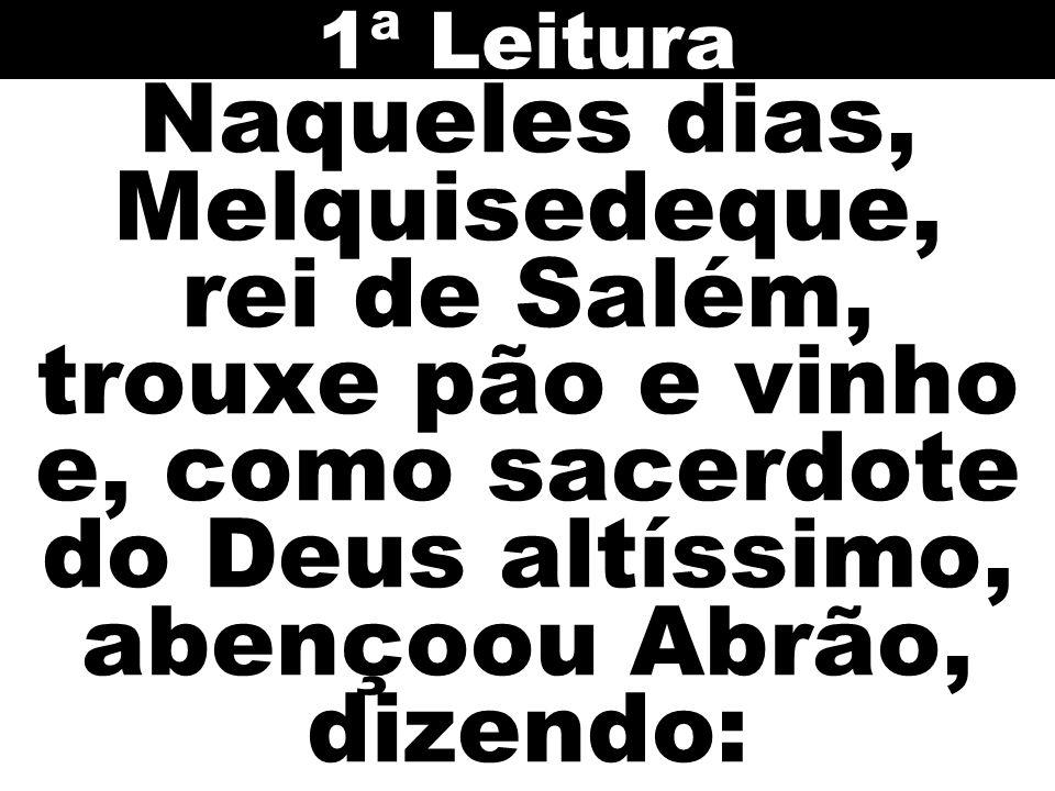 1ª Leitura Naqueles dias, Melquisedeque, rei de Salém, trouxe pão e vinho e, como sacerdote do Deus altíssimo, abençoou Abrão, dizendo: