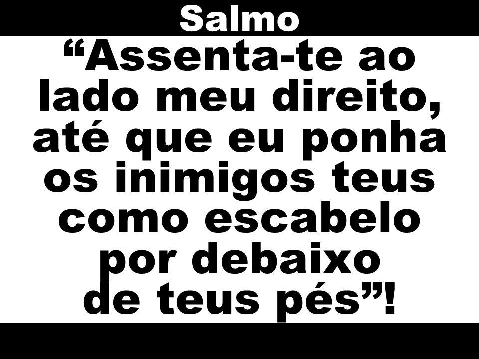Salmo Assenta-te ao lado meu direito, até que eu ponha os inimigos teus como escabelo por debaixo de teus pés !