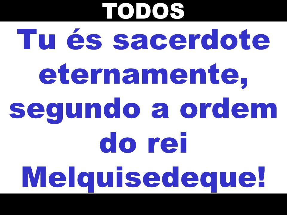 Tu és sacerdote eternamente, segundo a ordem do rei Melquisedeque!