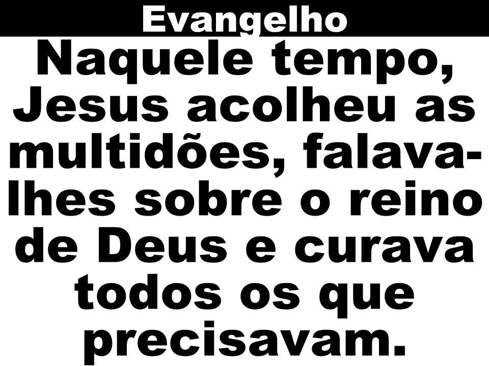 Evangelho Naquele tempo, Jesus acolheu as multidões, falava-lhes sobre o reino de Deus e curava todos os que precisavam.