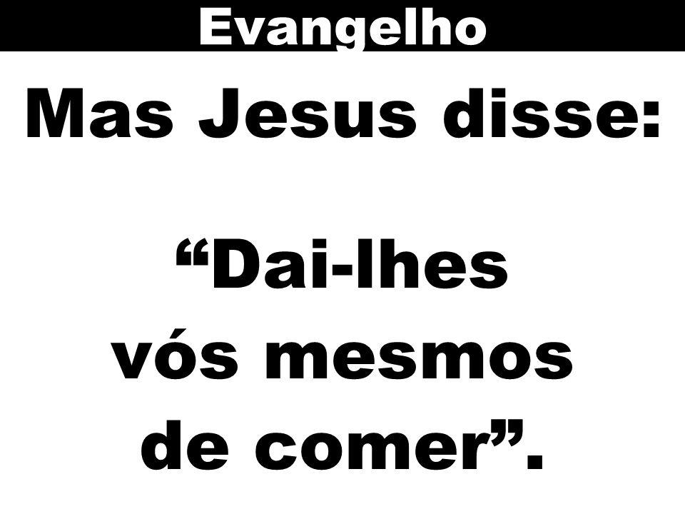 Mas Jesus disse: Dai-lhes vós mesmos de comer .
