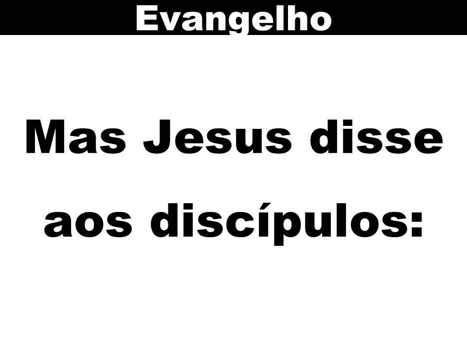 Mas Jesus disse aos discípulos: