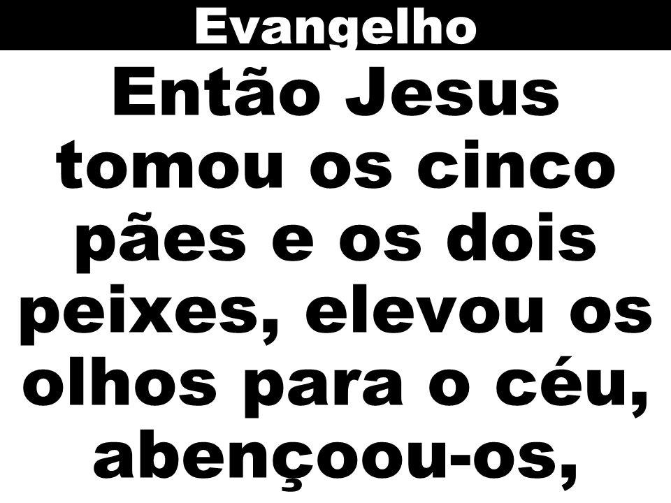 Evangelho Então Jesus tomou os cinco pães e os dois peixes, elevou os olhos para o céu, abençoou-os,