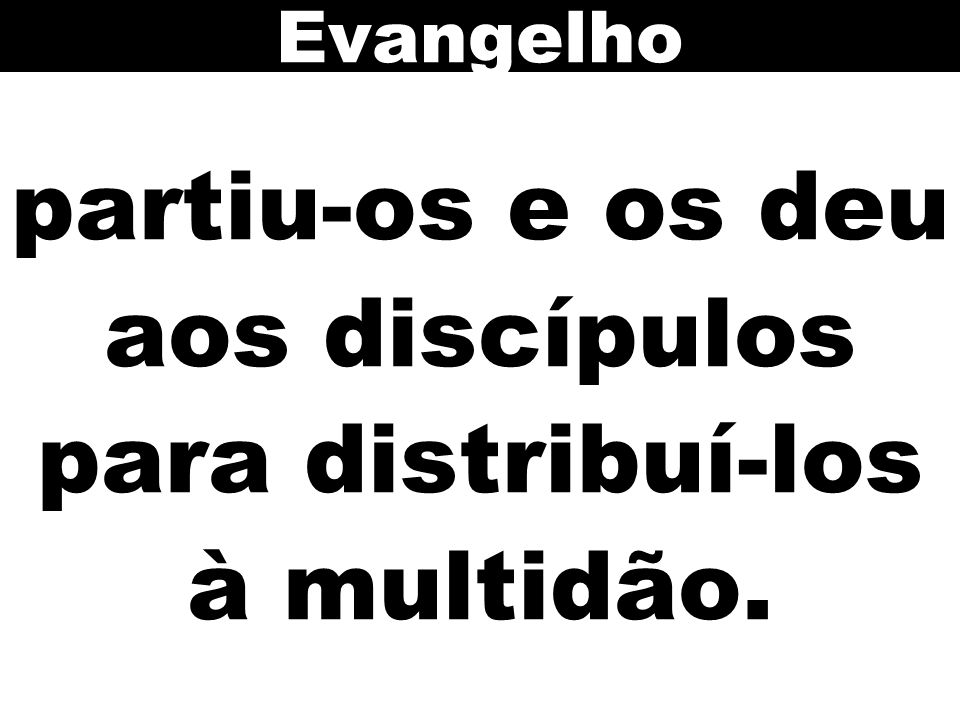 partiu-os e os deu aos discípulos para distribuí-los à multidão.